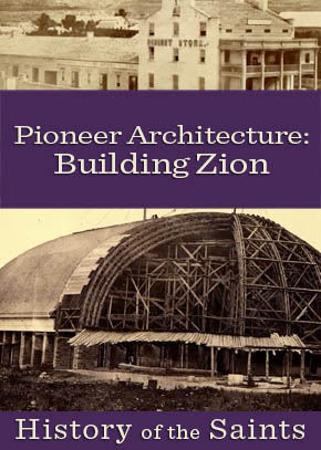 History of the Saints: Pioneer Architecture - Building Zion