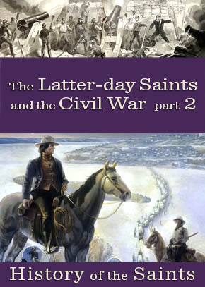 History of the Saints: The Latter-day Saints and the Civil War, Part 2