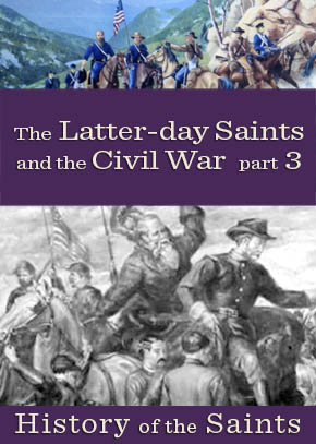 History of the Saints: The Latter-day Saints and the Civil War, Part 3