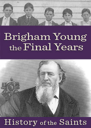 History of the Saints: Brigham Young, The Final Years