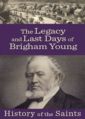 History of the Saints: The Legacy & Last Days of Brigham Young